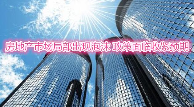 房地产市场局部出现泡沫 政策面临收紧预期
