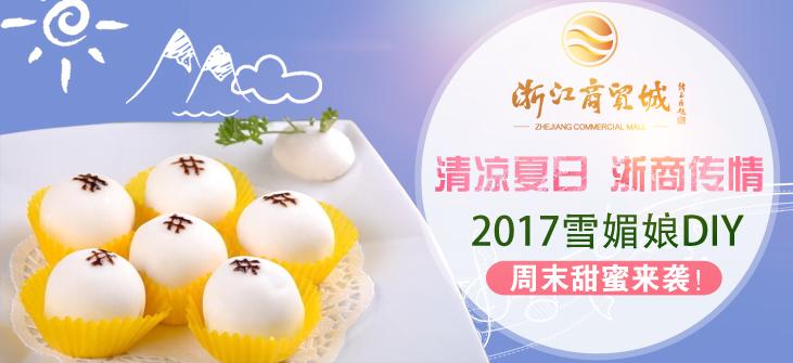 清凉夏日 浙商传情——2017雪媚娘DIY周末甜蜜来袭!