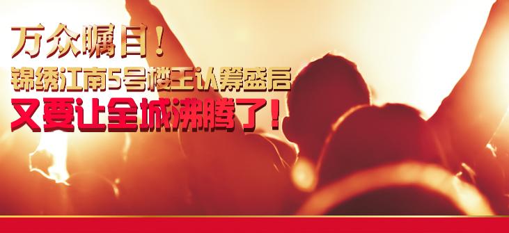 万众瞩目! 锦绣江南5号楼王认筹盛启,又要让全城沸腾了!