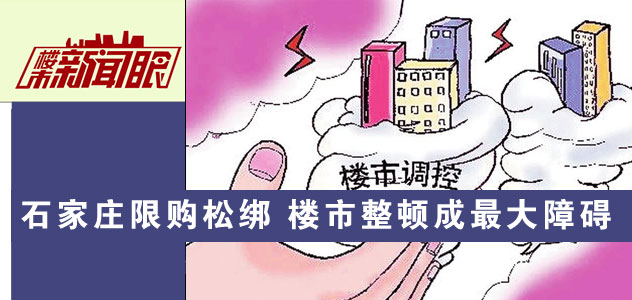 楼市新闻眼第六十七期:石家庄限购限贷松绑 楼市整顿成最大障碍