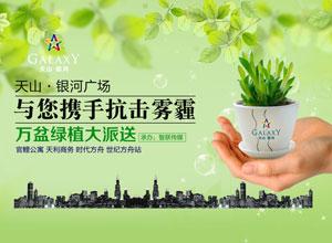 天山·银河广场与您携手抗击雾霾万盆绿植大派送公益活动席卷全城